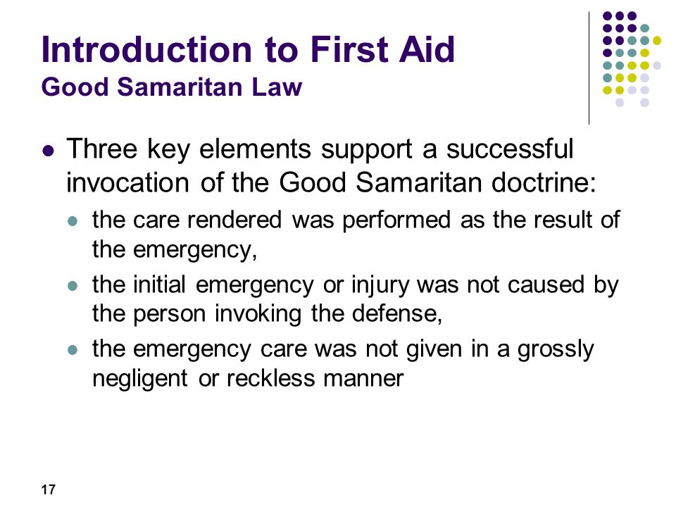 17 Introduction to First Aid Good Samaritan Law Three key elements support a successful invocation of the Good Samaritan doctrine: the care rendered w