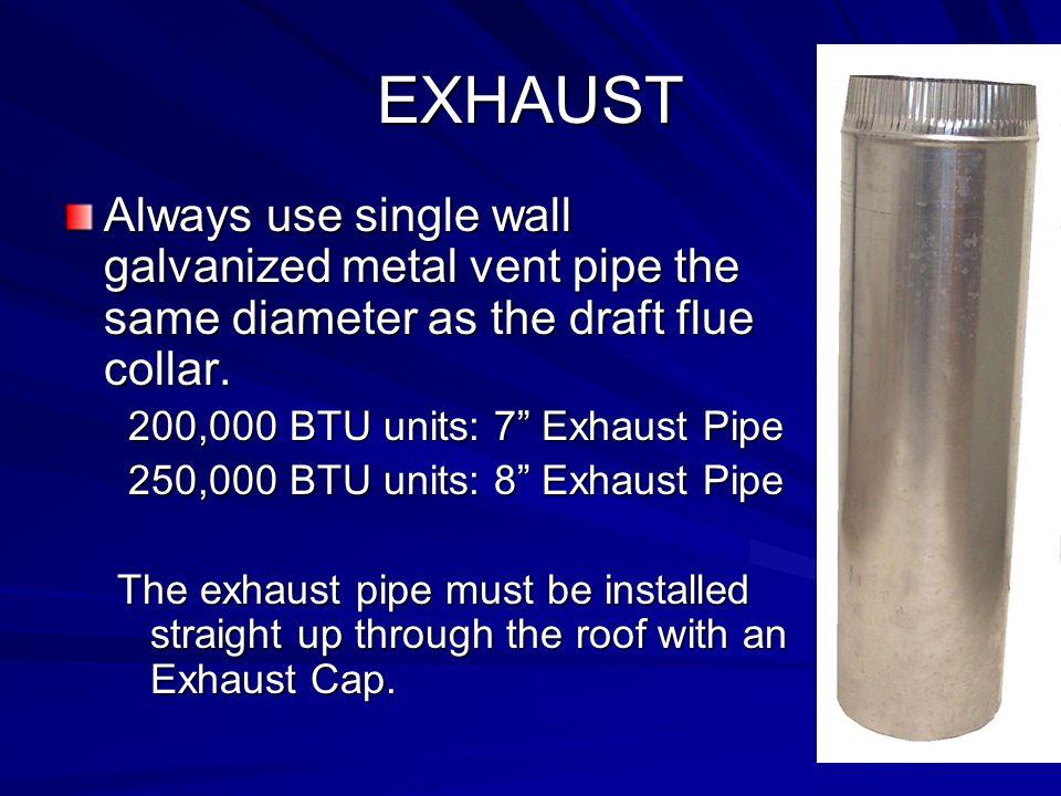 "EXHAUST Always use single wall galvanized metal vent pipe the same diameter as the draft flue collar. 200,000 BTU units: 7"" Exhaust Pipe 200,000 BTU u"