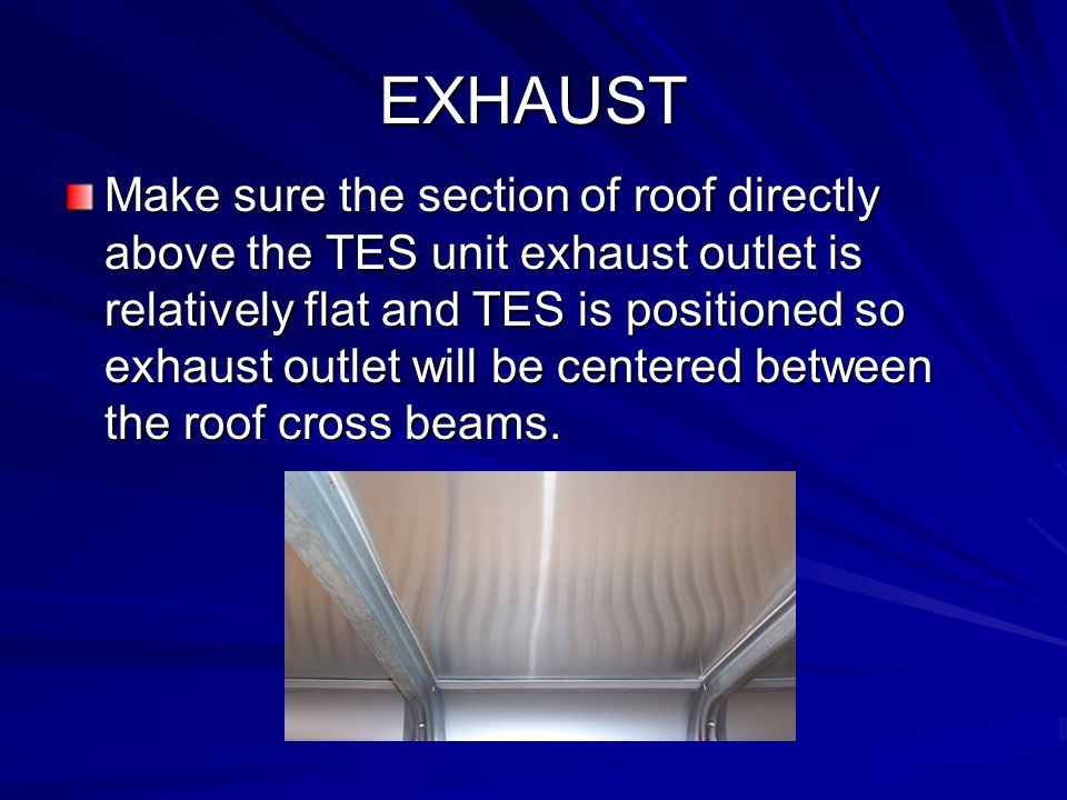 EXHAUST Make sure the section of roof directly above the TES unit exhaust outlet is relatively flat and TES is positioned so exhaust outlet will be centered between the roof cross beams.