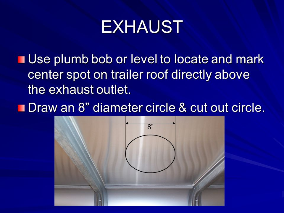 """EXHAUST Use plumb bob or level to locate and mark center spot on trailer roof directly above the exhaust outlet. Draw an 8"""" diameter circle & cut out"""