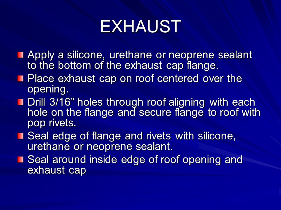 EXHAUST Apply a silicone, urethane or neoprene sealant to the bottom of the exhaust cap flange. Place exhaust cap on roof centered over the opening. D