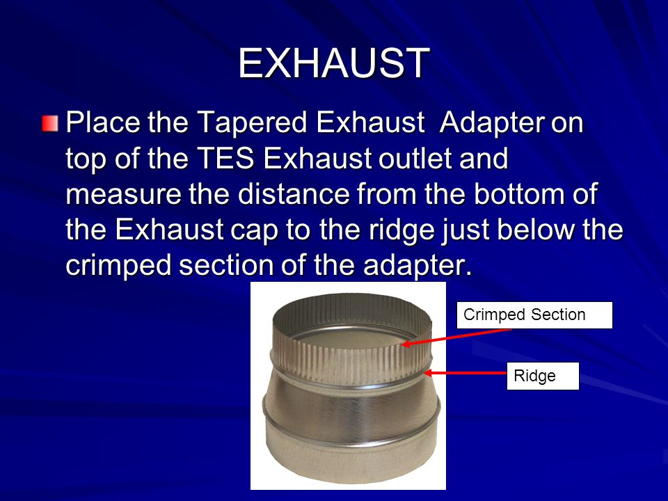 EXHAUST Place the Tapered Exhaust Adapter on top of the TES Exhaust outlet and measure the distance from the bottom of the Exhaust cap to the ridge ju