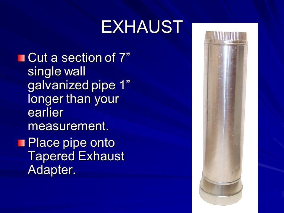 """EXHAUST Cut a section of 7"""" single wall galvanized pipe 1"""" longer than your earlier measurement. Place pipe onto Tapered Exhaust Adapter."""