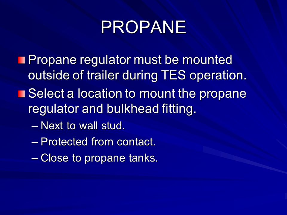 PROPANE Propane regulator must be mounted outside of trailer during TES operation. Select a location to mount the propane regulator and bulkhead fitti