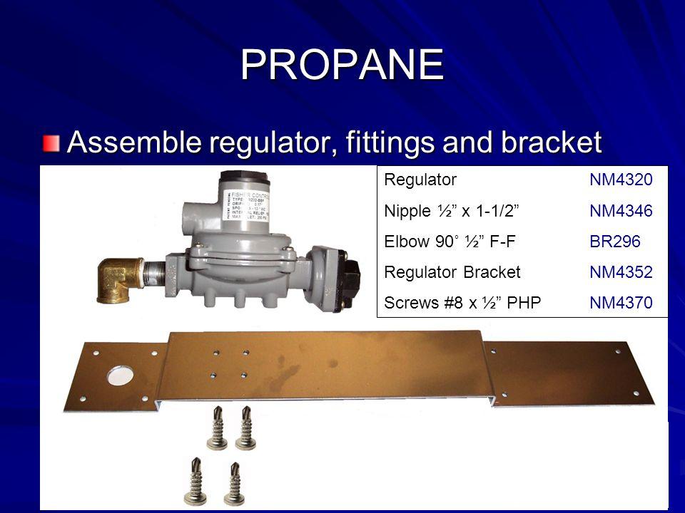 "PROPANE Assemble regulator, fittings and bracket Regulator NM4320 Nipple ½"" x 1-1/2"" NM4346 Elbow 90˚ ½"" F-FBR296 Regulator BracketNM4352 Screws #8 x"