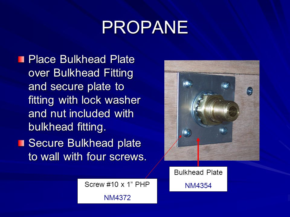 PROPANE Place Bulkhead Plate over Bulkhead Fitting and secure plate to fitting with lock washer and nut included with bulkhead fitting. Secure Bulkhea