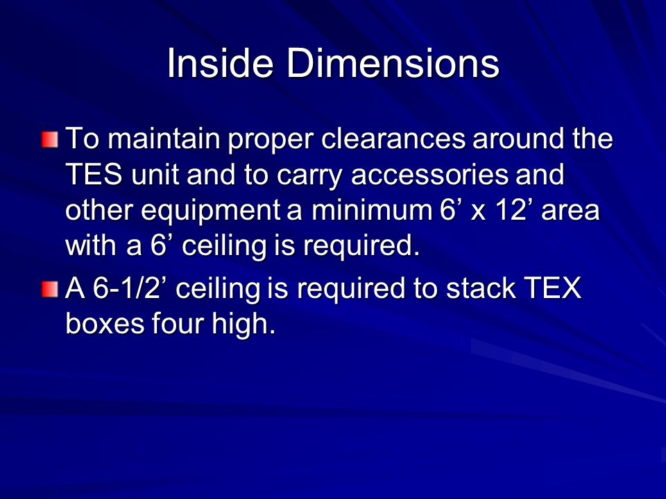 Inside Dimensions To maintain proper clearances around the TES unit and to carry accessories and other equipment a minimum 6' x 12' area with a 6' cei