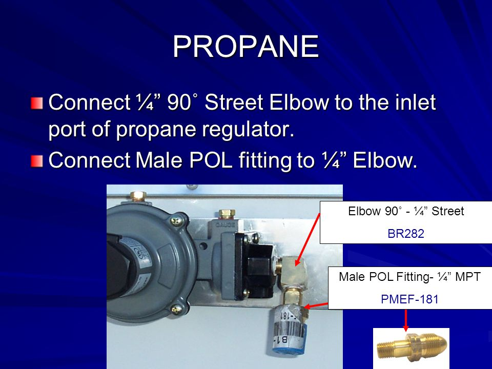PROPANE Connect ¼ 90˚ Street Elbow to the inlet port of propane regulator.
