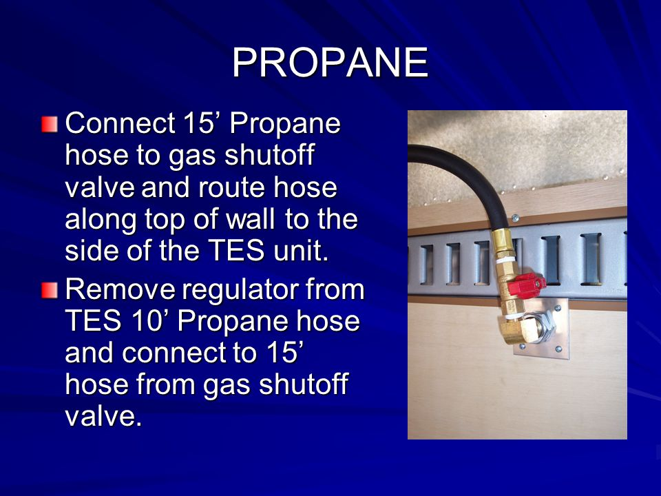 PROPANE Connect 15' Propane hose to gas shutoff valve and route hose along top of wall to the side of the TES unit. Remove regulator from TES 10' Prop