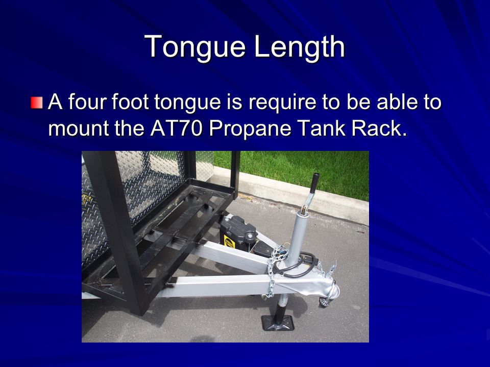 Tongue Length A four foot tongue is require to be able to mount the AT70 Propane Tank Rack.