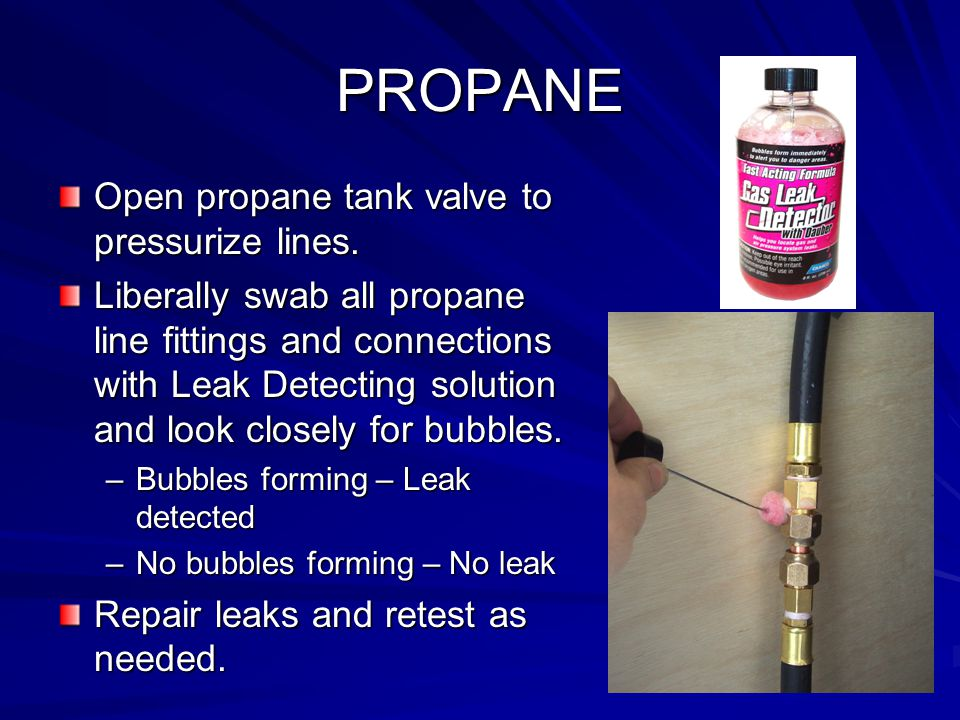 PROPANE Open propane tank valve to pressurize lines. Liberally swab all propane line fittings and connections with Leak Detecting solution and look cl