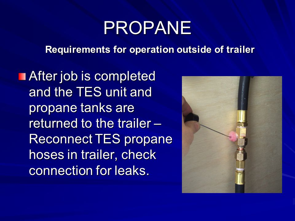 PROPANE After job is completed and the TES unit and propane tanks are returned to the trailer – Reconnect TES propane hoses in trailer, check connection for leaks.