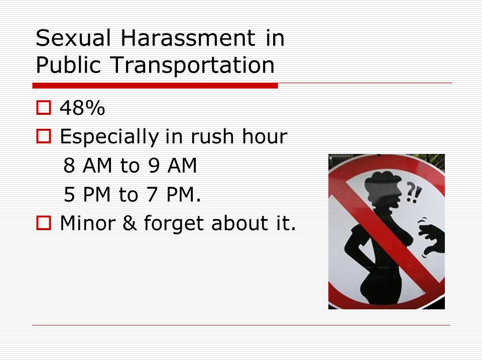 Sexual Harassment in Public Transportation  48%  Especially in rush hour 8 AM to 9 AM 5 PM to 7 PM.