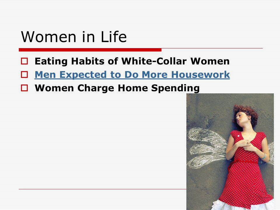 Women in Life  Eating Habits of White-Collar Women  Men Expected to Do More Housework Men Expected to Do More Housework  Women Charge Home Spending