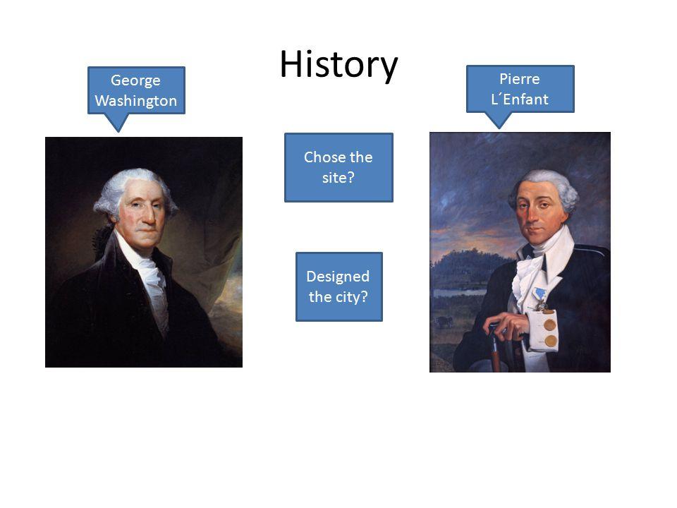 History George Washington Pierre L´Enfant Chose the site Designed the city