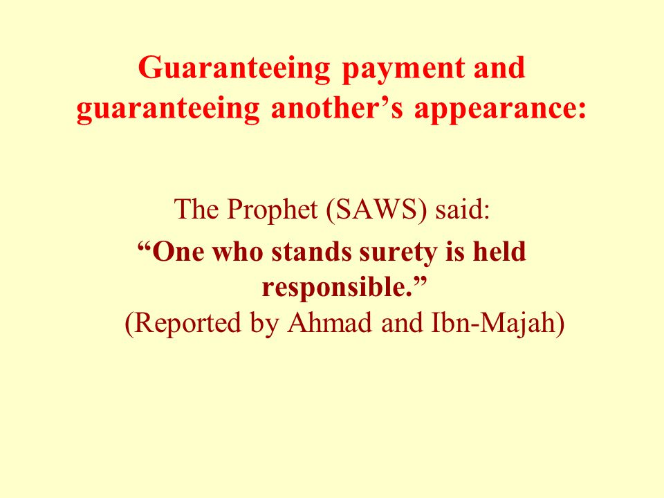 Guaranteeing payment and guaranteeing another's appearance: The Prophet (SAWS) said: One who stands surety is held responsible. (Reported by Ahmad and Ibn-Majah)