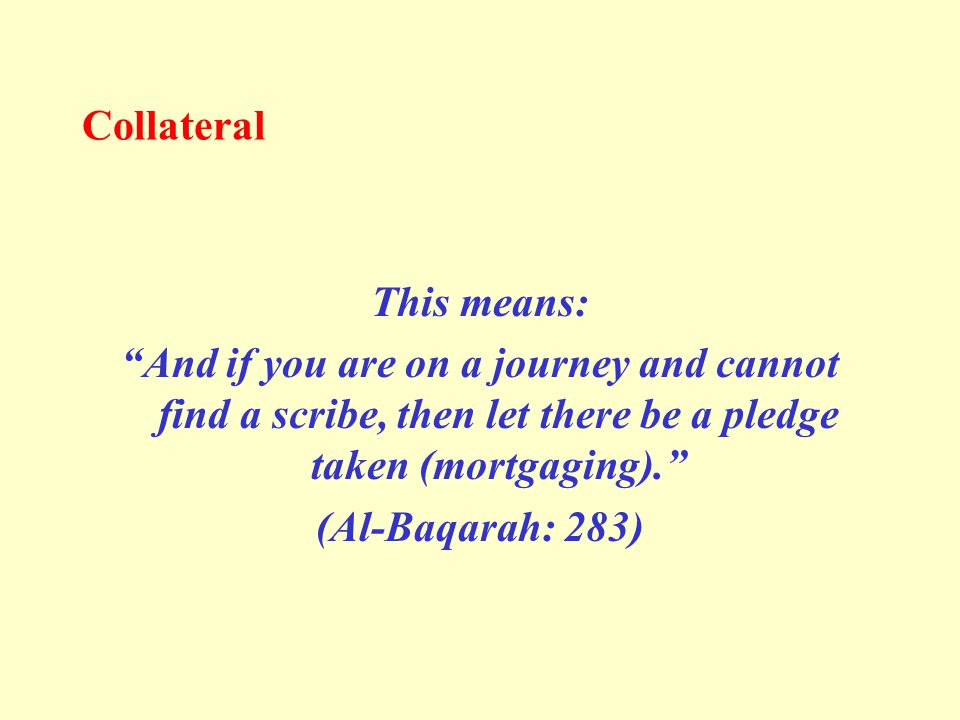 Collateral This means: And if you are on a journey and cannot find a scribe, then let there be a pledge taken (mortgaging). (Al-Baqarah: 283)