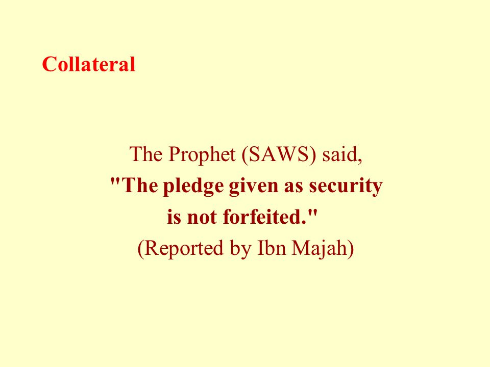 Collateral The Prophet (SAWS) said, The pledge given as security is not forfeited. (Reported by Ibn Majah)
