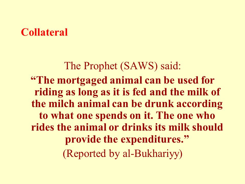 "Collateral The Prophet (SAWS) said: ""The mortgaged animal can be used for riding as long as it is fed and the milk of the milch animal can be drunk ac"