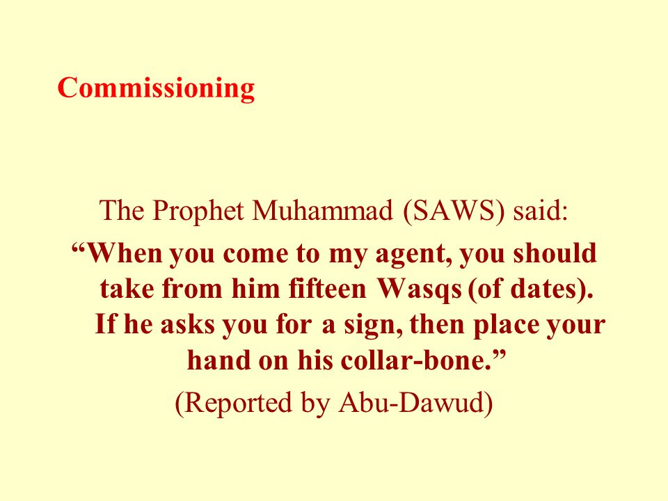 "Commissioning The Prophet Muhammad (SAWS) said: ""When you come to my agent, you should take from him fifteen Wasqs (of dates). If he asks you for a si"