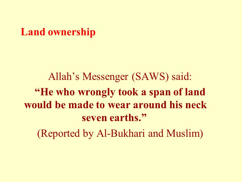 Land ownership Allah's Messenger (SAWS) said: He who wrongly took a span of land would be made to wear around his neck seven earths. (Reported by Al-Bukhari and Muslim)