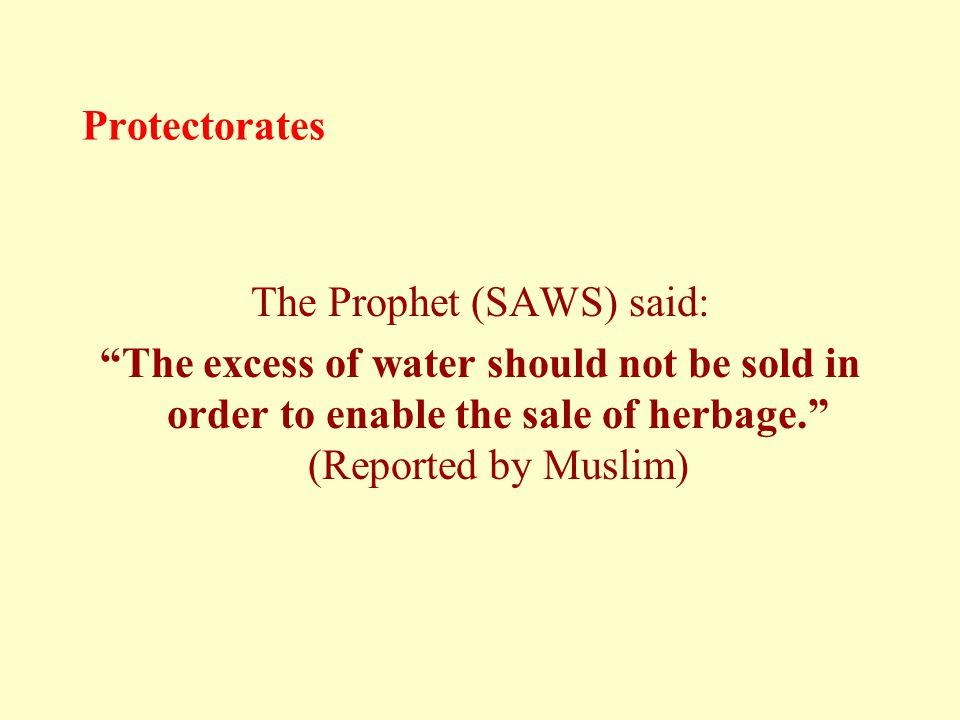 Protectorates The Prophet (SAWS) said: The excess of water should not be sold in order to enable the sale of herbage. (Reported by Muslim)