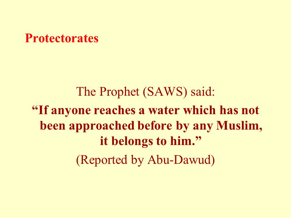 "Protectorates The Prophet (SAWS) said: ""If anyone reaches a water which has not been approached before by any Muslim, it belongs to him."" (Reported by"