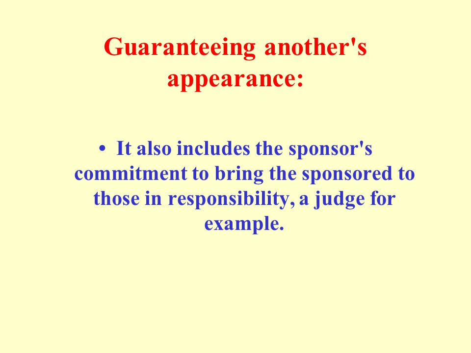Guaranteeing another's appearance: It also includes the sponsor's commitment to bring the sponsored to those in responsibility, a judge for example.