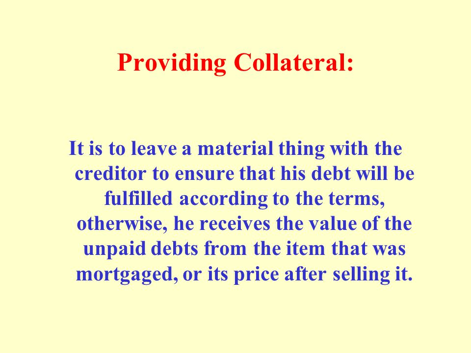 Providing Collateral: It is to leave a material thing with the creditor to ensure that his debt will be fulfilled according to the terms, otherwise, h