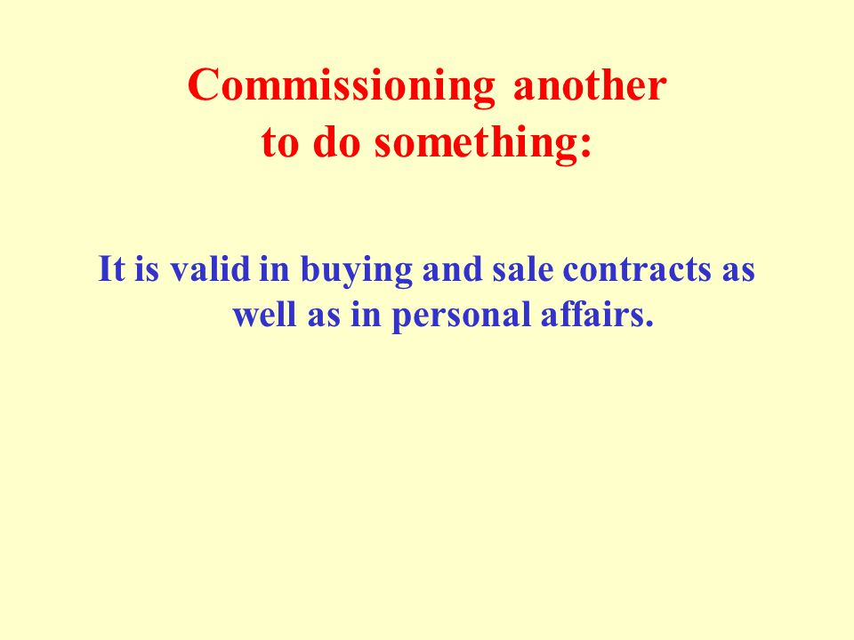 Commissioning another to do something: It is valid in buying and sale contracts as well as in personal affairs.