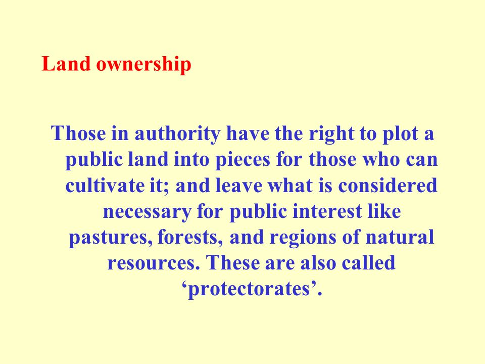 Land ownership Those in authority have the right to plot a public land into pieces for those who can cultivate it; and leave what is considered necessary for public interest like pastures, forests, and regions of natural resources.