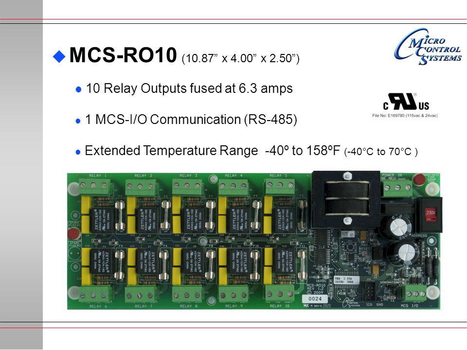  MCS-RO10 (10.87 x 4.00 x 2.50 ) l 10 Relay Outputs fused at 6.3 amps l 1 MCS-I/O Communication (RS-485) l Extended Temperature Range -40º to 158ºF (-40°C to 70°C )