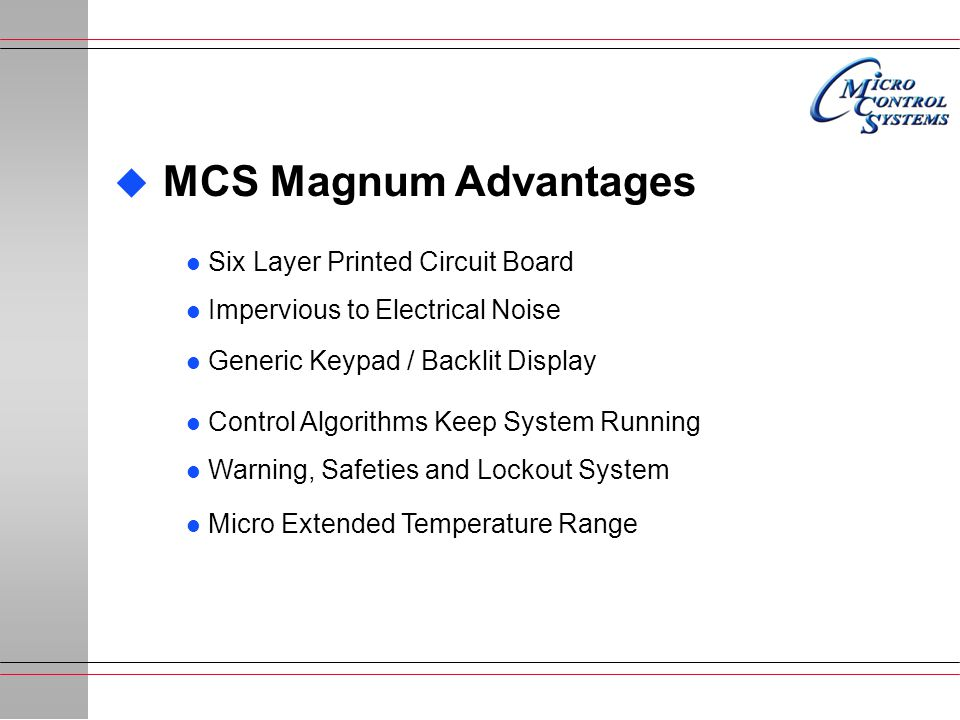 u MCS Magnum Advantages l Six Layer Printed Circuit Board l Impervious to Electrical Noise l Generic Keypad / Backlit Display l Control Algorithms Keep System Running l Warning, Safeties and Lockout System l Micro Extended Temperature Range