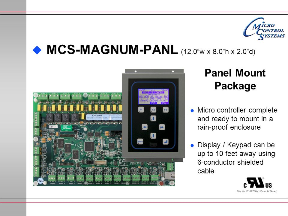  MCS-MAGNUM-PANL (12.0 w x 8.0 h x 2.0 d) Panel Mount Package l Micro controller complete and ready to mount in a rain-proof enclosure l Display / Keypad can be up to 10 feet away using 6-conductor shielded cable