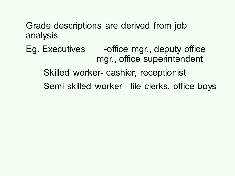 Grade descriptions are derived from job analysis. Eg. Executives -office mgr., deputy office mgr., office superintendent Skilled worker- cashier, rece