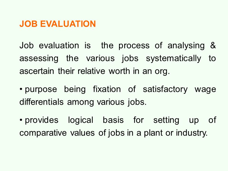 JOB EVALUATION Job evaluation is the process of analysing & assessing the various jobs systematically to ascertain their relative worth in an org. pur