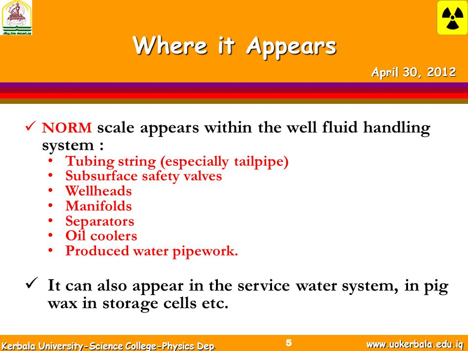 Where it Appears NORM scale appears within the well fluid handling system : Tubing string (especially tailpipe) Subsurface safety valves Wellheads Manifolds Separators Oil coolers Produced water pipework.