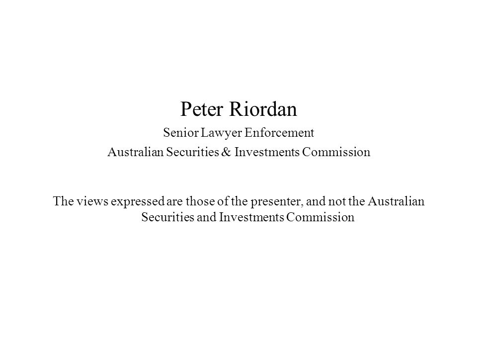 Peter Riordan Senior Lawyer Enforcement Australian Securities & Investments Commission The views expressed are those of the presenter, and not the Australian Securities and Investments Commission