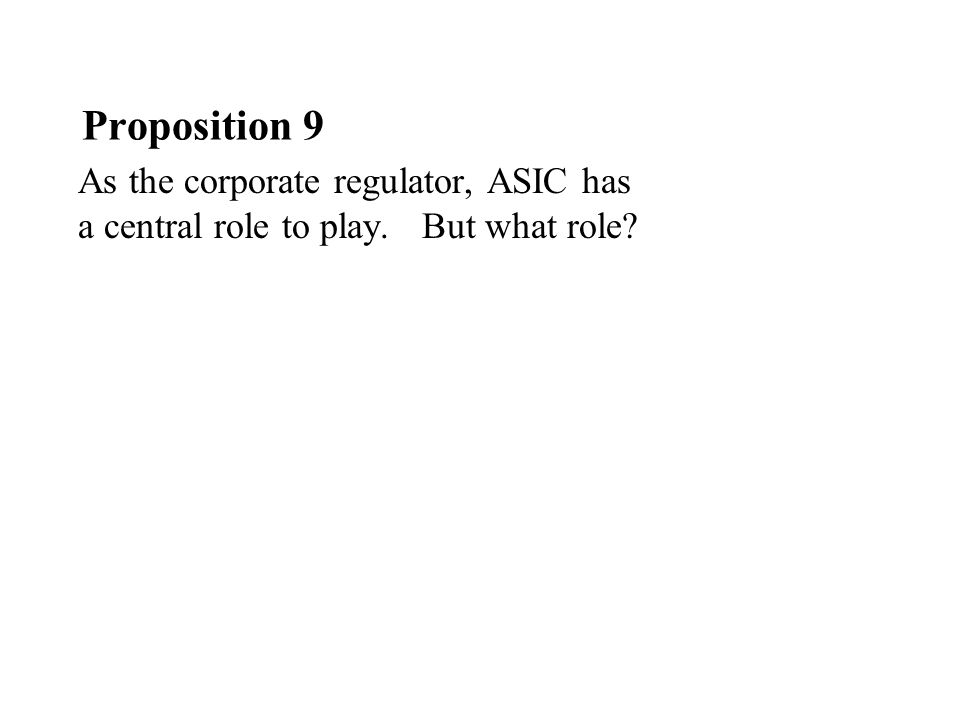 Proposition 9 As the corporate regulator, ASIC has a central role to play. But what role