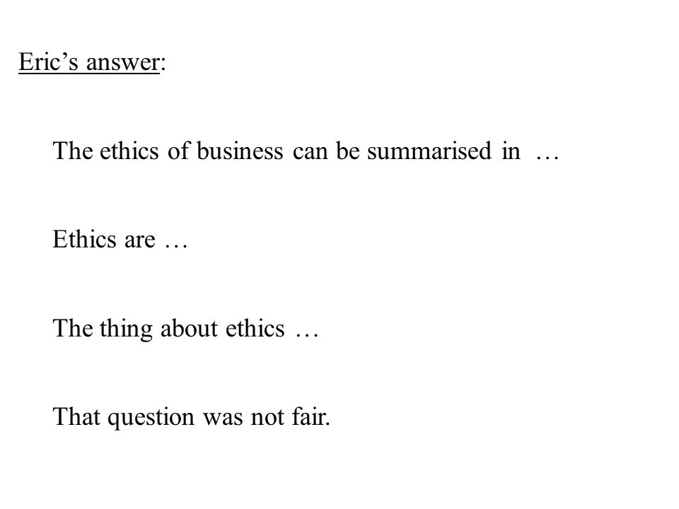 Eric's answer: The ethics of business can be summarised in … Ethics are … The thing about ethics … That question was not fair.
