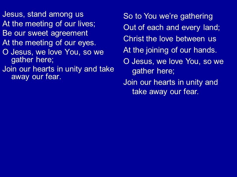 Jesus, stand among us At the meeting of our lives; Be our sweet agreement At the meeting of our eyes. O Jesus, we love You, so we gather here; Join ou