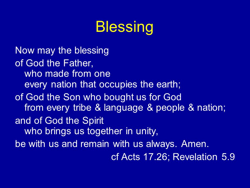 Blessing Now may the blessing of God the Father, who made from one every nation that occupies the earth; of God the Son who bought us for God from eve