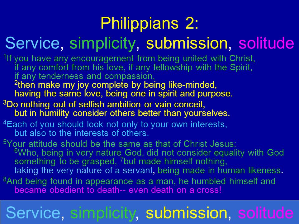 Philippians 2: Service, simplicity, submission, solitude 1 If you have any encouragement from being united with Christ, if any comfort from his love,