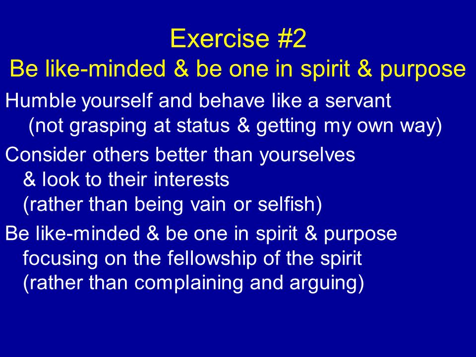 Exercise #2 Be like-minded & be one in spirit & purpose Humble yourself and behave like a servant (not grasping at status & getting my own way) Consid