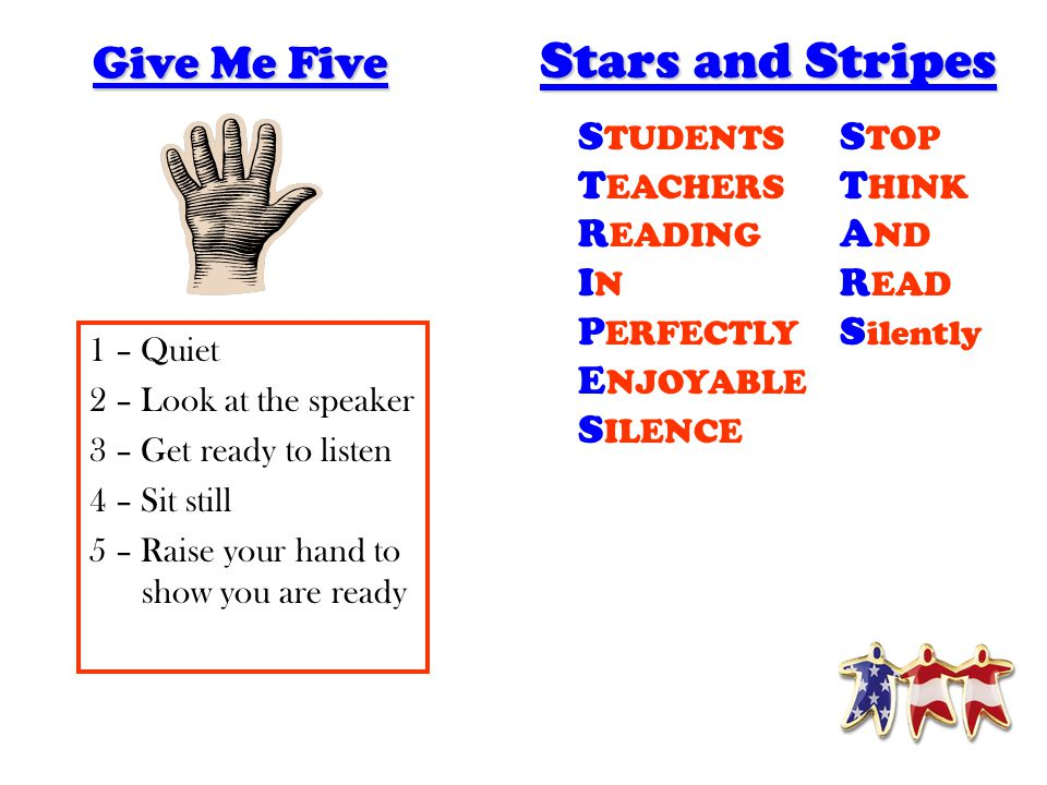 Stars and Stripes S TOP T HINK A ND R EAD S ilently S TUDENTS T EACHERS R EADING I N P ERFECTLY E NJOYABLE S ILENCE Give Me Five 1 – Quiet 2 – Look at