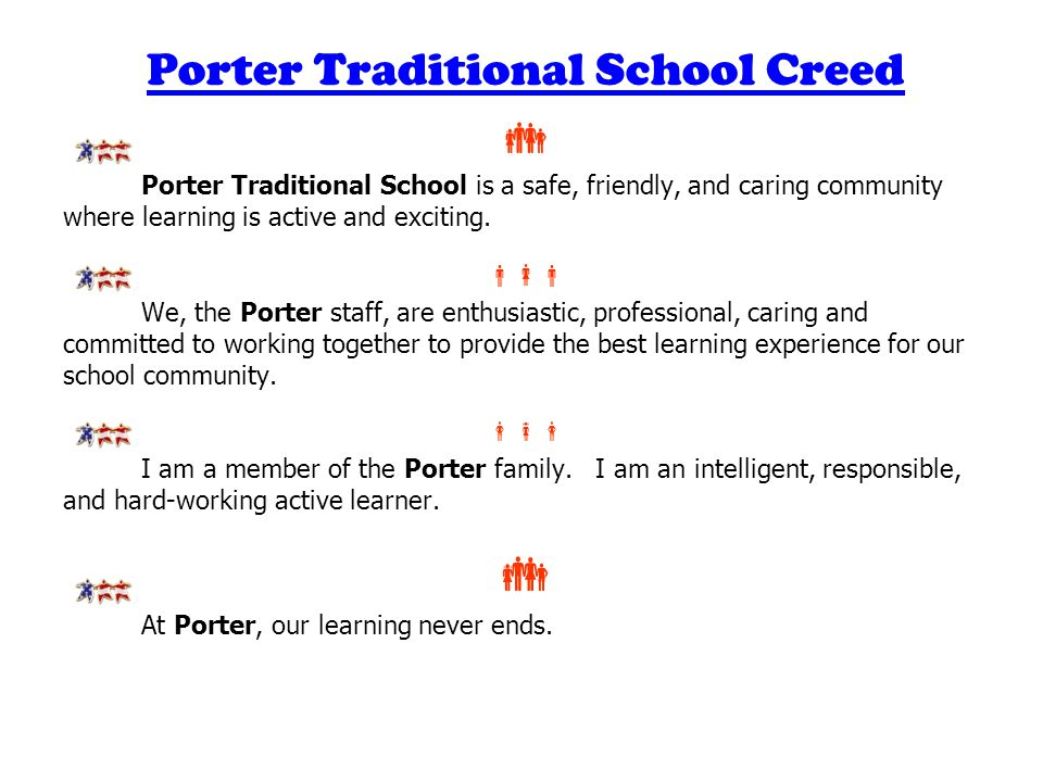 Porter Traditional School Creed  Porter Traditional School is a safe, friendly, and caring community where learning is active and exciting.  We, t
