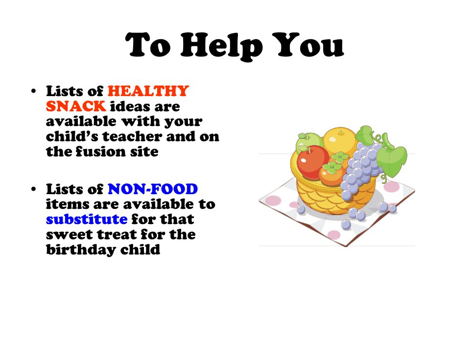 To Help You Lists of HEALTHY SNACK ideas are available with your child's teacher and on the fusion site Lists of NON-FOOD items are available to substitute for that sweet treat for the birthday child