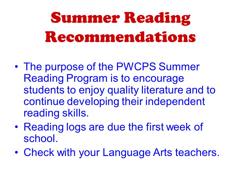 Summer Reading Recommendations The purpose of the PWCPS Summer Reading Program is to encourage students to enjoy quality literature and to continue developing their independent reading skills.