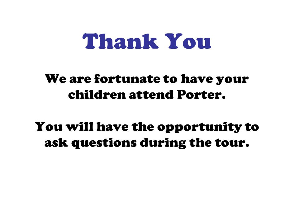 Thank You We are fortunate to have your children attend Porter. You will have the opportunity to ask questions during the tour.