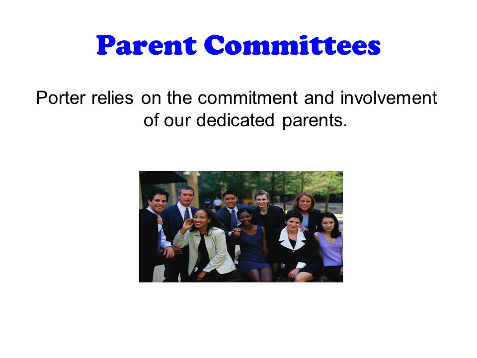 Parent Committees Porter relies on the commitment and involvement of our dedicated parents.